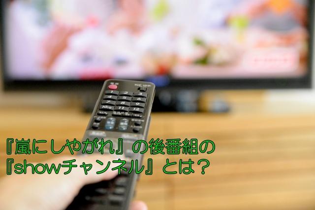 『嵐にしやがれ』の後番組の『showチャンネル』とは?
