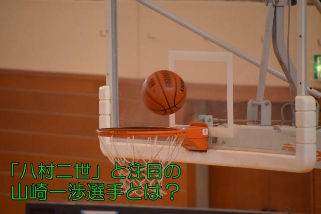 「八村二世」と注目の山崎一渉(やまざきいぶ)選手とは?