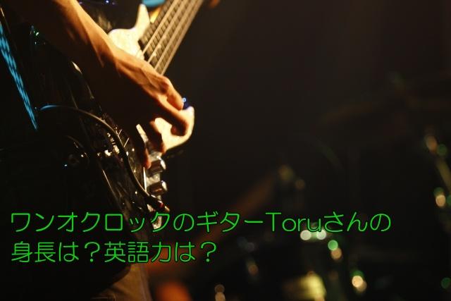 ワンオクロックのギターToruさんの身長は?英語力は?