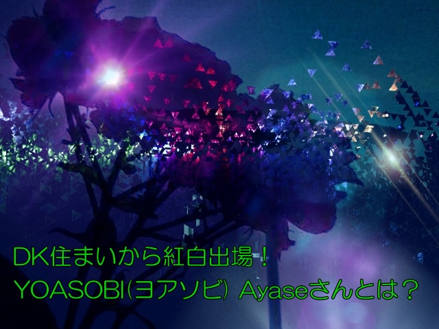 DK住まいから紅白出場!YOASOBI Ayaseさんとは?